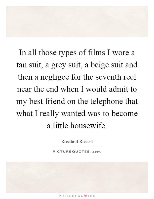 In all those types of films I wore a tan suit, a grey suit, a beige suit and then a negligee for the seventh reel near the end when I would admit to my best friend on the telephone that what I really wanted was to become a little housewife Picture Quote #1