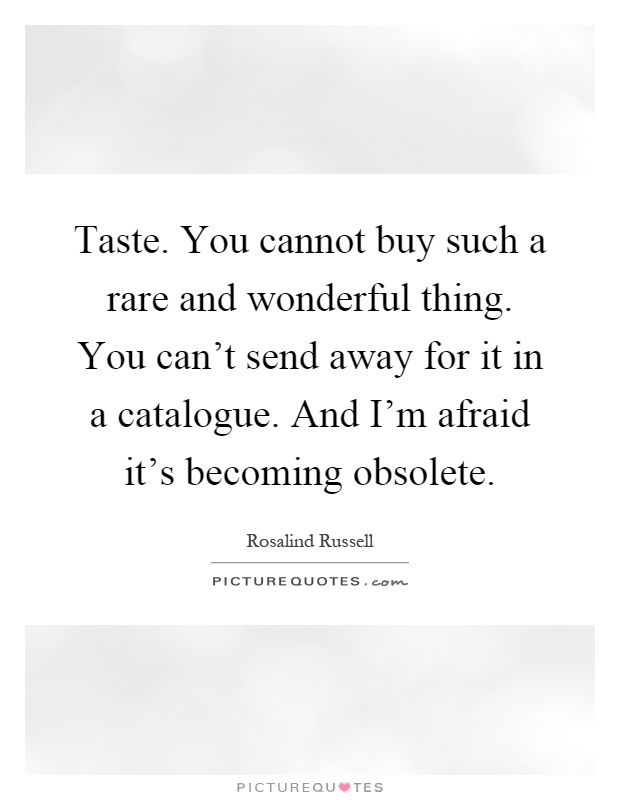 Taste. You cannot buy such a rare and wonderful thing. You can't send away for it in a catalogue. And I'm afraid it's becoming obsolete Picture Quote #1