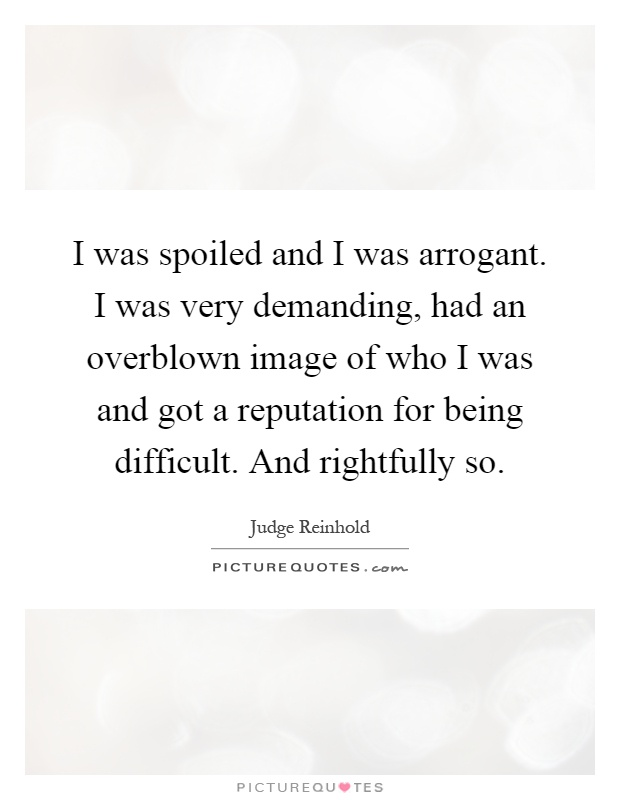 I was spoiled and I was arrogant. I was very demanding, had an overblown image of who I was and got a reputation for being difficult. And rightfully so Picture Quote #1