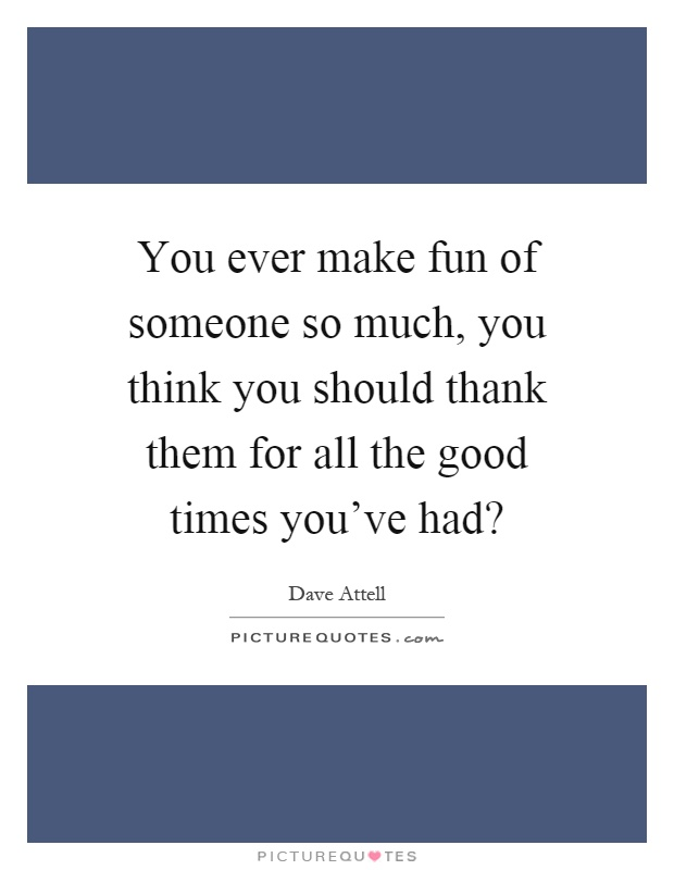 You ever make fun of someone so much, you think you should thank them for all the good times you've had? Picture Quote #1