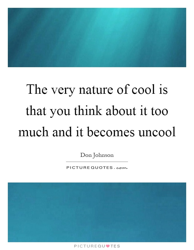 The very nature of cool is that you think about it too much and it becomes uncool Picture Quote #1