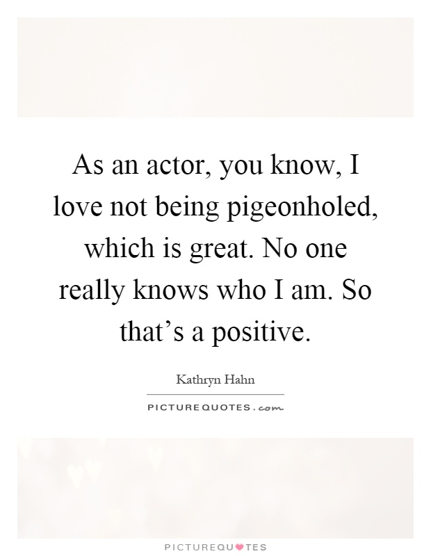 As an actor, you know, I love not being pigeonholed, which is great. No one really knows who I am. So that's a positive Picture Quote #1