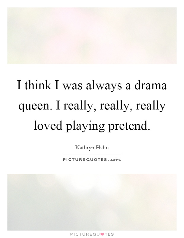 I think I was always a drama queen. I really, really, really loved playing pretend Picture Quote #1
