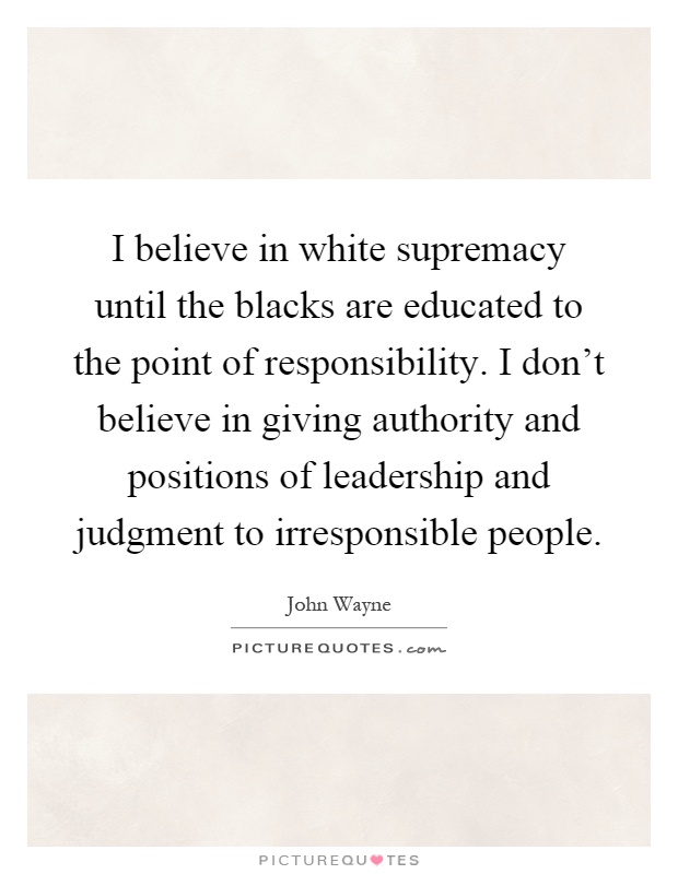 I believe in white supremacy until the blacks are educated to the point of responsibility. I don't believe in giving authority and positions of leadership and judgment to irresponsible people Picture Quote #1