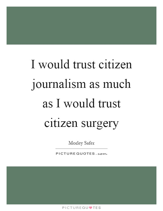 I would trust citizen journalism as much as I would trust citizen surgery Picture Quote #1