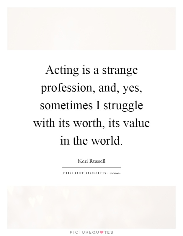 Acting is a strange profession, and, yes, sometimes I struggle with its worth, its value in the world Picture Quote #1