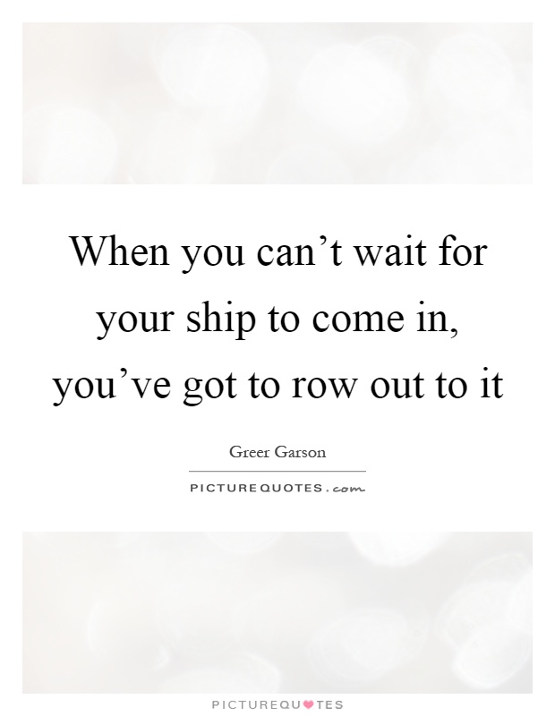 When you can't wait for your ship to come in, you've got to row out to it Picture Quote #1