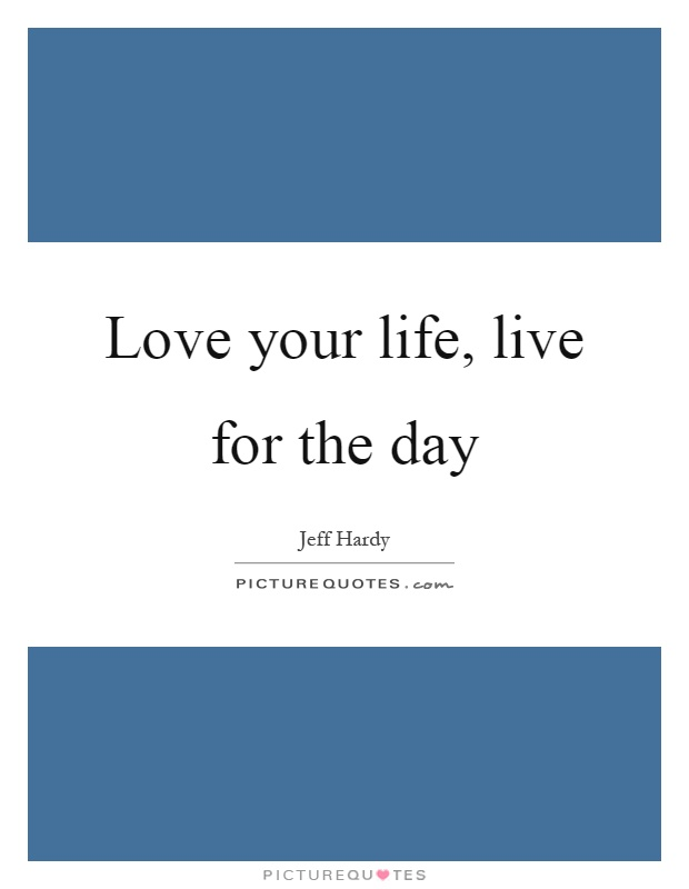 Love your life, live for the day Picture Quote #1