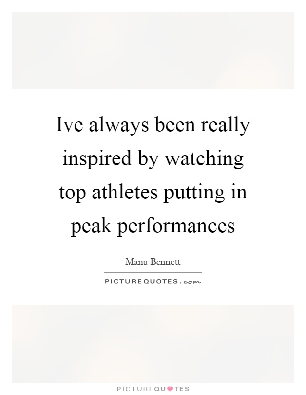 Ive always been really inspired by watching top athletes putting in peak performances Picture Quote #1