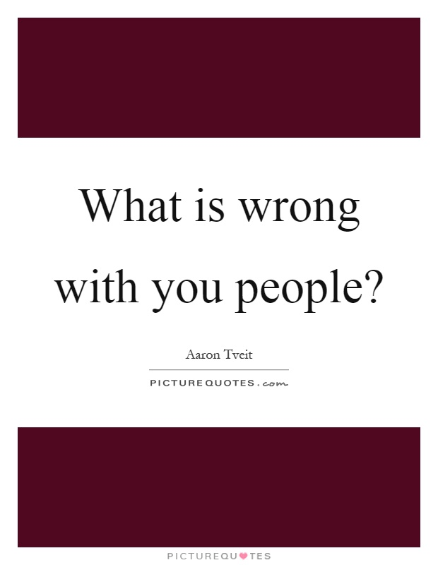 What is wrong with you people? | Picture Quotes