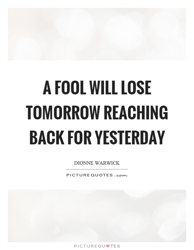 A fool will lose tomorrow reaching back for yesterday Picture Quote #1