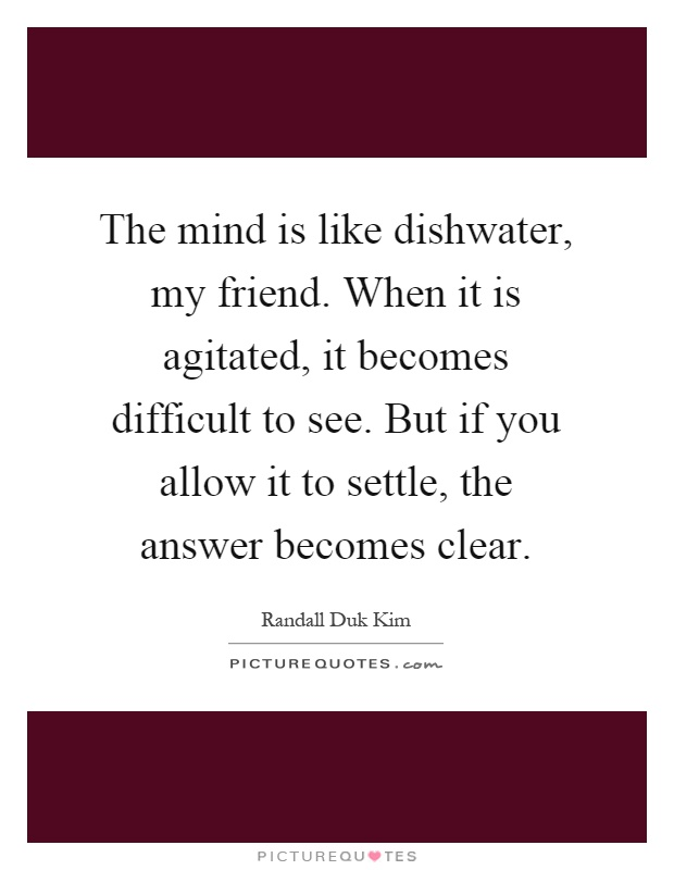 The mind is like dishwater, my friend. When it is agitated, it becomes difficult to see. But if you allow it to settle, the answer becomes clear Picture Quote #1