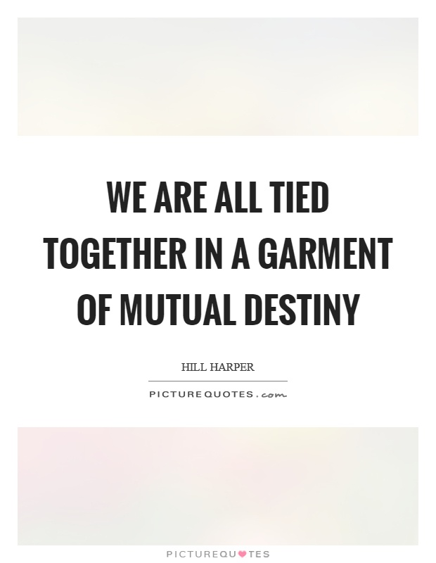 We are all tied together in a garment of mutual destiny Picture Quote #1