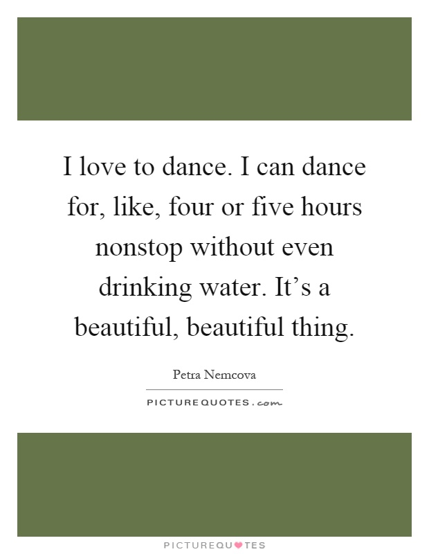 I love to dance. I can dance for, like, four or five hours nonstop without even drinking water. It's a beautiful, beautiful thing Picture Quote #1