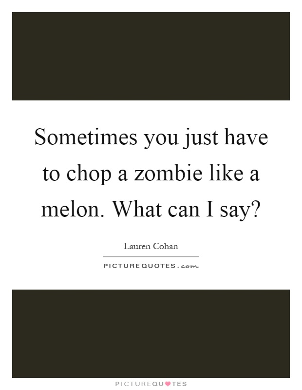Sometimes you just have to chop a zombie like a melon. What can I say? Picture Quote #1