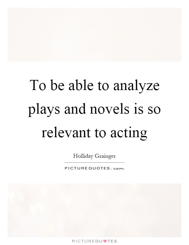 To be able to analyze plays and novels is so relevant to acting Picture Quote #1
