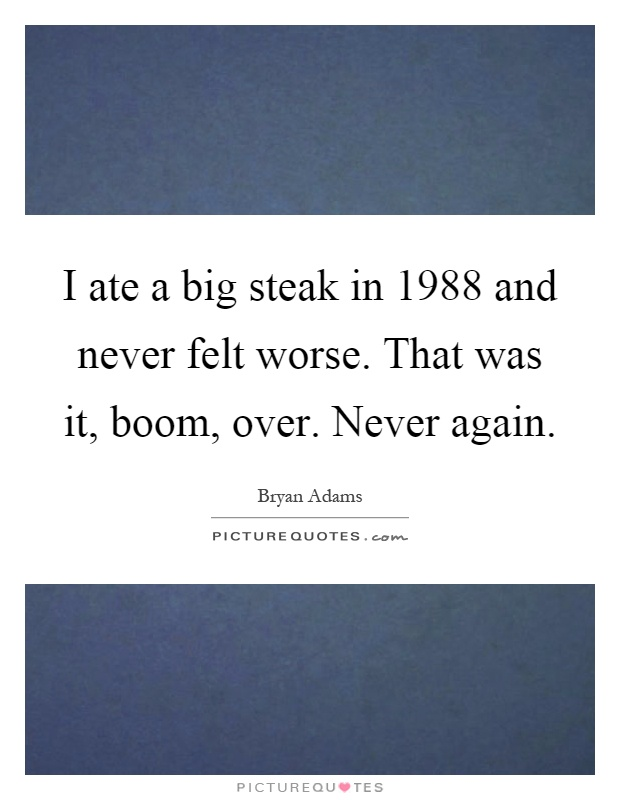 I ate a big steak in 1988 and never felt worse. That was it, boom, over. Never again Picture Quote #1