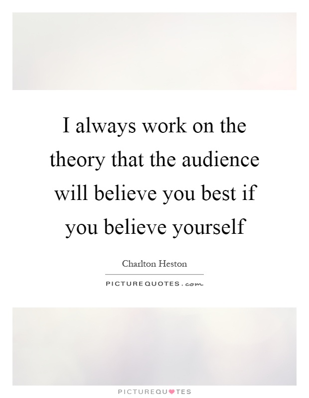 I always work on the theory that the audience will believe you best if you believe yourself Picture Quote #1