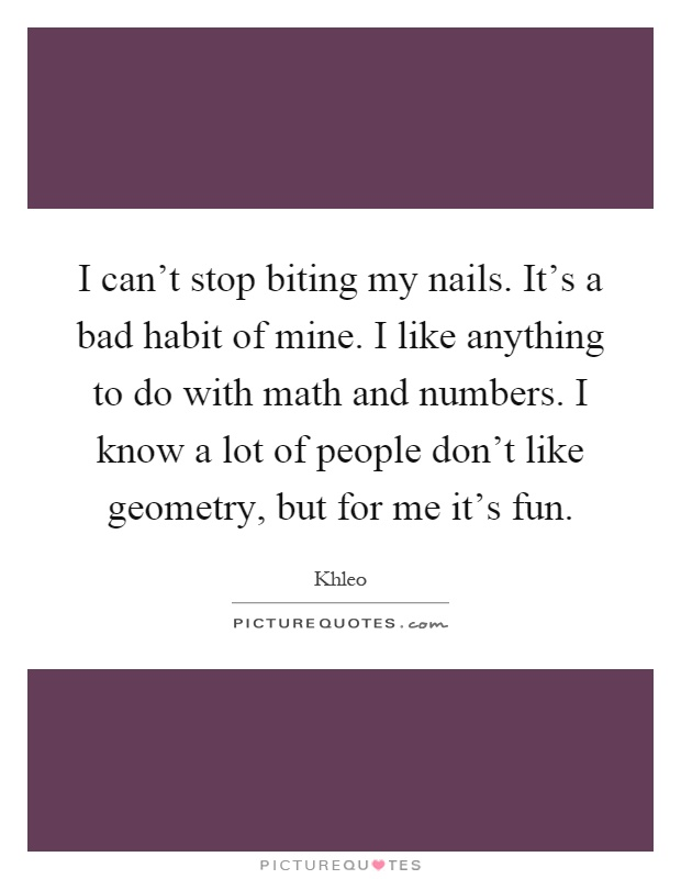 I can't stop biting my nails. It's a bad habit of mine. I like anything to do with math and numbers. I know a lot of people don't like geometry, but for me it's fun Picture Quote #1