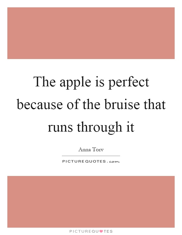 The apple is perfect because of the bruise that runs through it Picture Quote #1