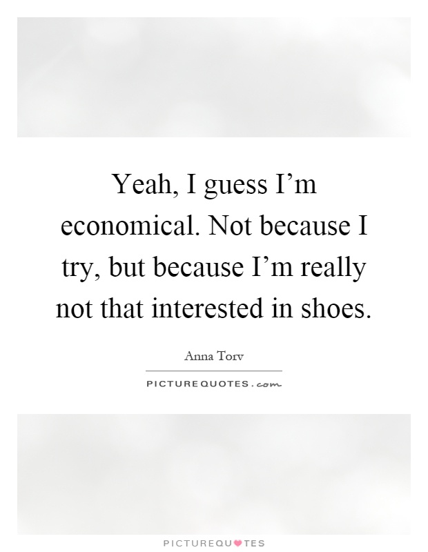 Yeah, I guess I'm economical. Not because I try, but because I'm really not that interested in shoes Picture Quote #1