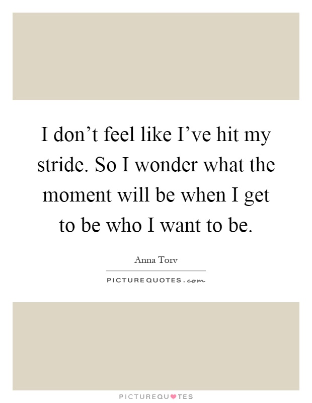 I don't feel like I've hit my stride. So I wonder what the moment will be when I get to be who I want to be Picture Quote #1