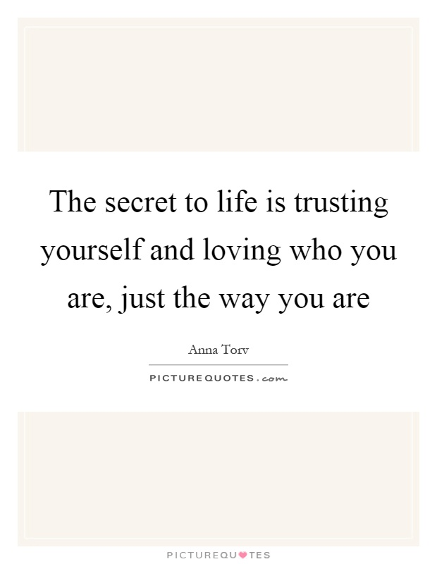 The secret to life is trusting yourself and loving who you are, just the way you are Picture Quote #1