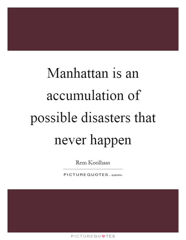Manhattan is an accumulation of possible disasters that never happen Picture Quote #1