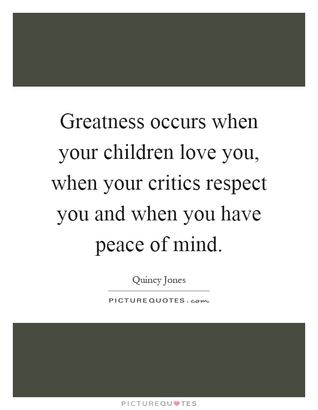 Greatness occurs when your children love you, when your critics respect you and when you have peace of mind Picture Quote #1