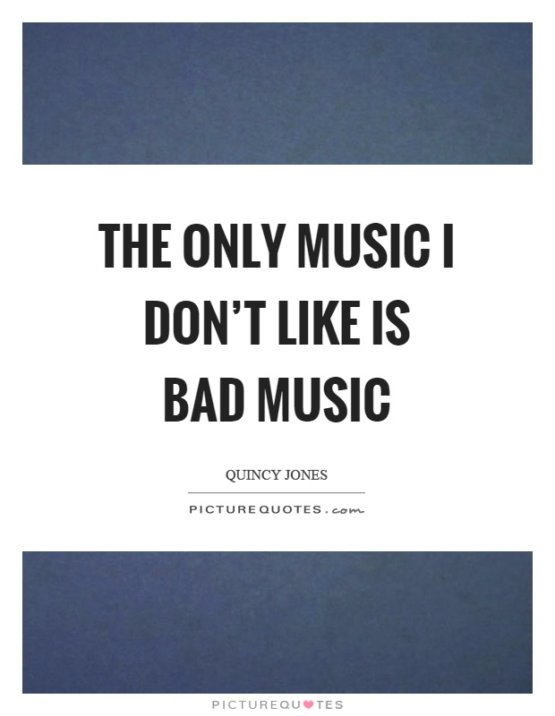 The only music I don't like is bad music Picture Quote #1