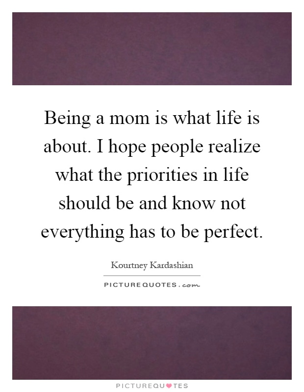 Being a mom is what life is about. I hope people realize what the priorities in life should be and know not everything has to be perfect Picture Quote #1