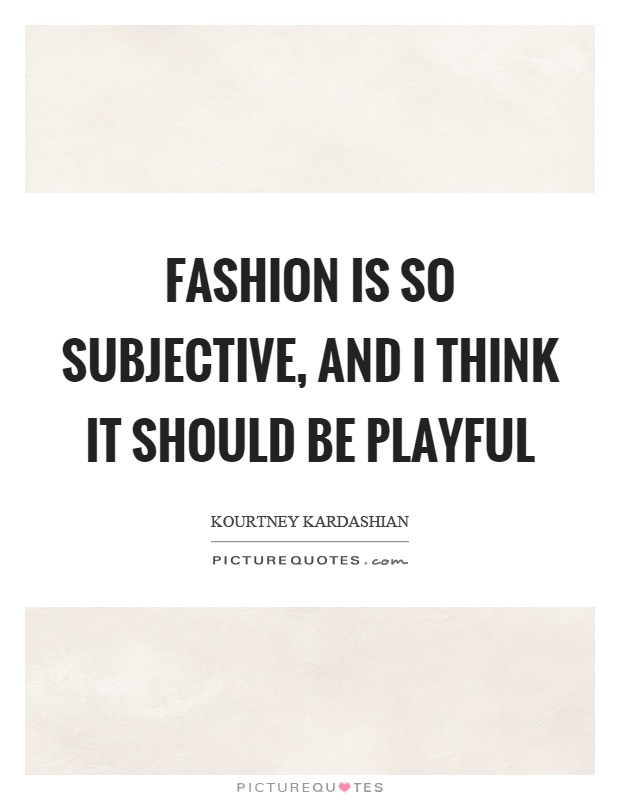 Fashion is so subjective, and I think it should be playful Picture Quote #1