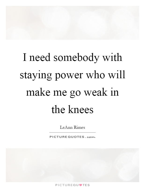 I need somebody with staying power who will make me go weak in the knees Picture Quote #1