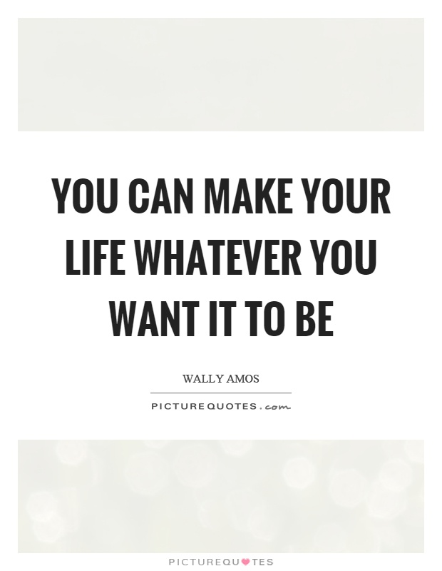 You can make your life whatever you want it to be Picture Quote #1