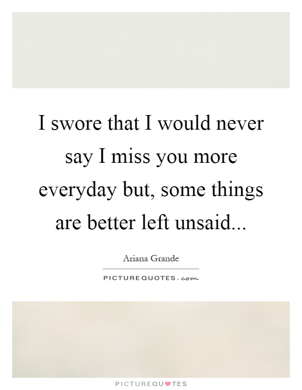 I swore that I would never say I miss you more everyday but, some things are better left unsaid Picture Quote #1