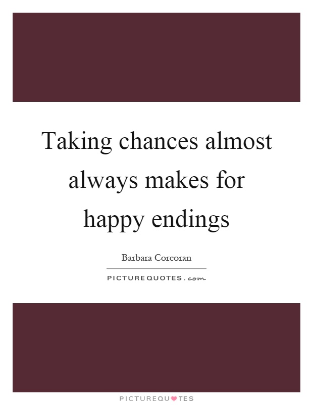 Taking chances almost always makes for happy endings Picture Quote #1