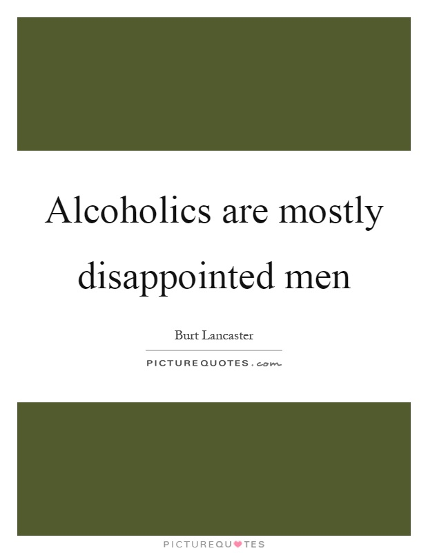 Alcoholics are mostly disappointed men Picture Quote #1