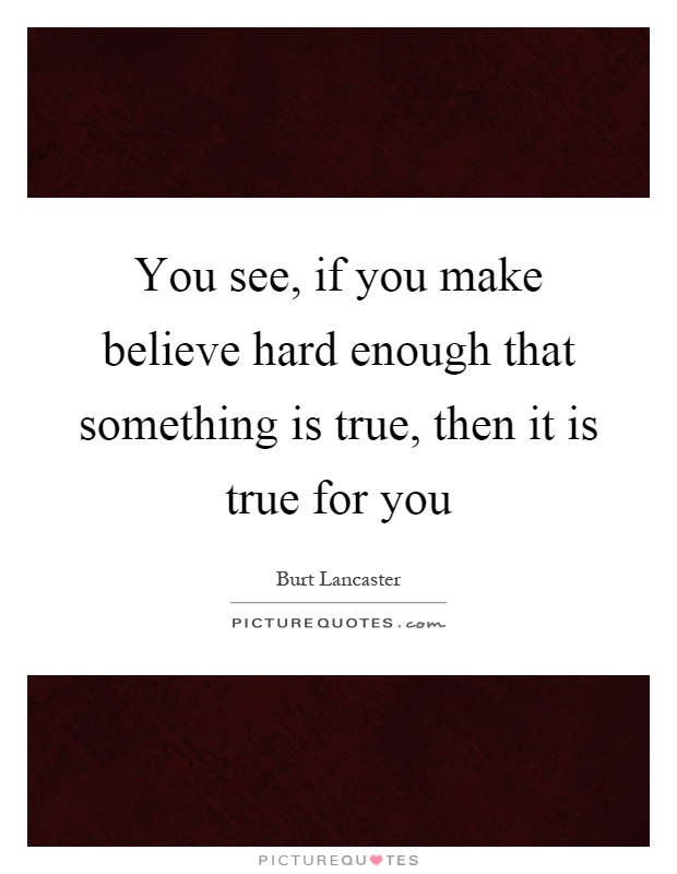 You see, if you make believe hard enough that something is true, then it is true for you Picture Quote #1