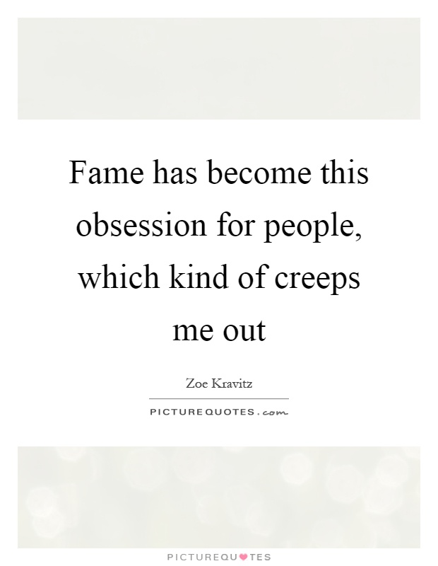 Fame has become this obsession for people, which kind of creeps me out Picture Quote #1