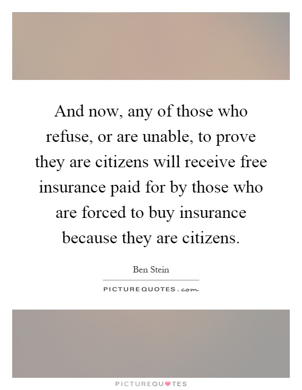 And now, any of those who refuse, or are unable, to prove they are citizens will receive free insurance paid for by those who are forced to buy insurance because they are citizens Picture Quote #1