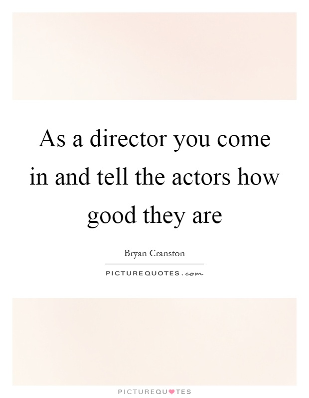 As a director you come in and tell the actors how good they are Picture Quote #1