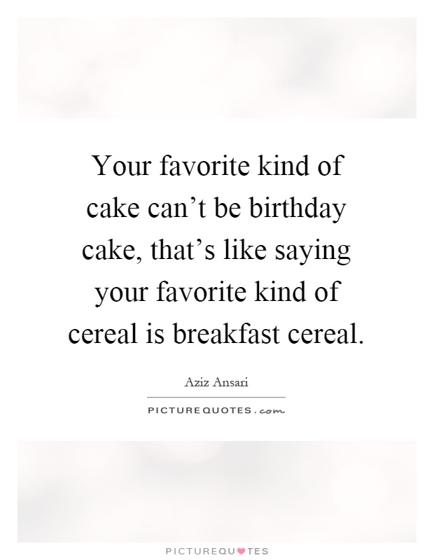 Your favorite kind of cake can't be birthday cake, that's like saying your favorite kind of cereal is breakfast cereal Picture Quote #1