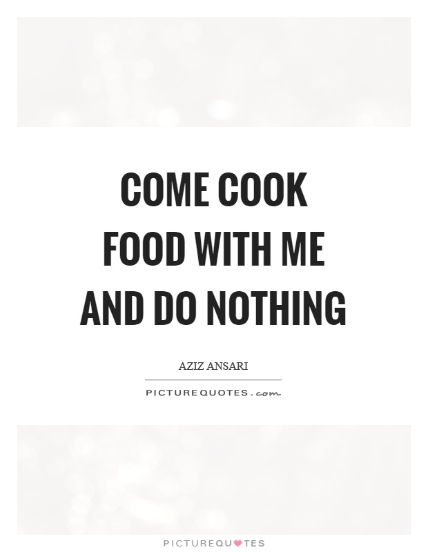Come cook food with me and do nothing Picture Quote #1