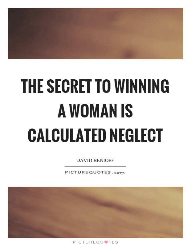The secret to winning a woman is calculated neglect Picture Quote #1