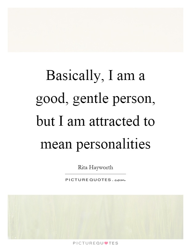 Basically, I am a good, gentle person, but I am attracted to mean personalities Picture Quote #1