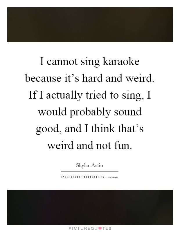 I cannot sing karaoke because it's hard and weird. If I actually tried to sing, I would probably sound good, and I think that's weird and not fun Picture Quote #1