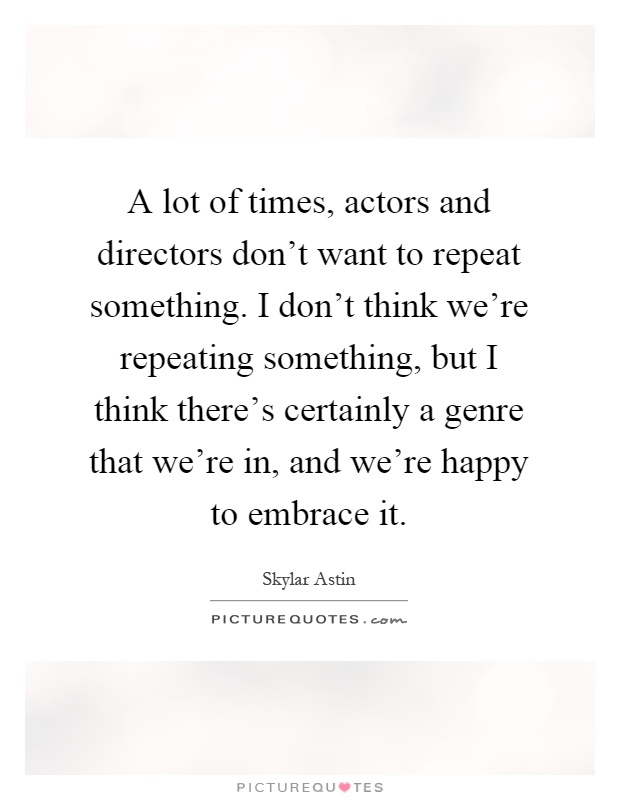 A lot of times, actors and directors don't want to repeat something. I don't think we're repeating something, but I think there's certainly a genre that we're in, and we're happy to embrace it Picture Quote #1