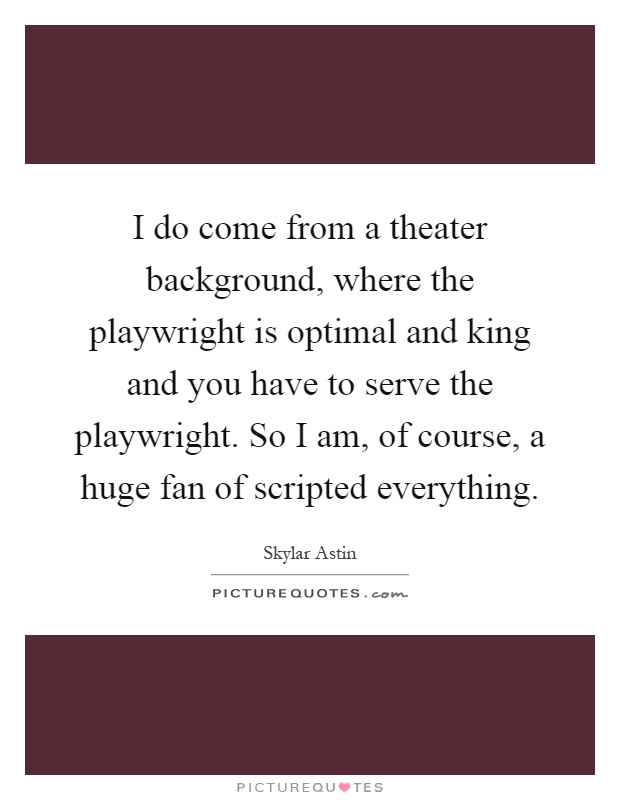 I do come from a theater background, where the playwright is optimal and king and you have to serve the playwright. So I am, of course, a huge fan of scripted everything Picture Quote #1