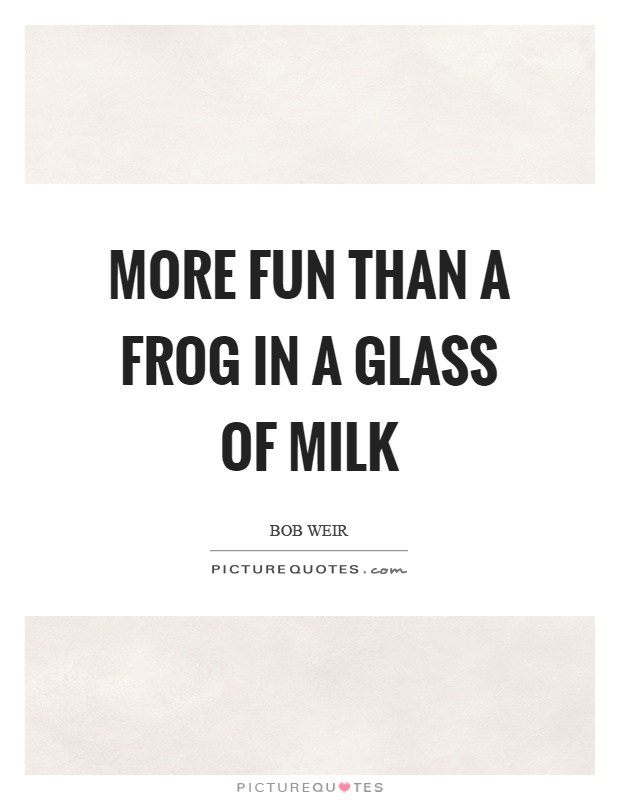 More fun than a frog in a glass of milk Picture Quote #1