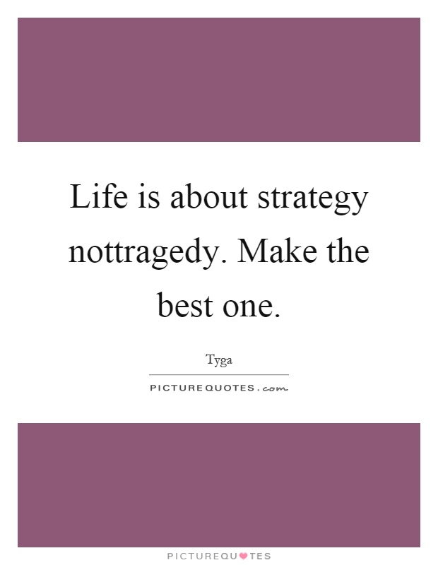 Life is about strategy nottragedy. Make the best one Picture Quote #1